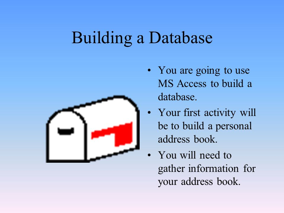 Building a Database You are going to use MS Access to build a database. Your first activity will be to build a personal address book.