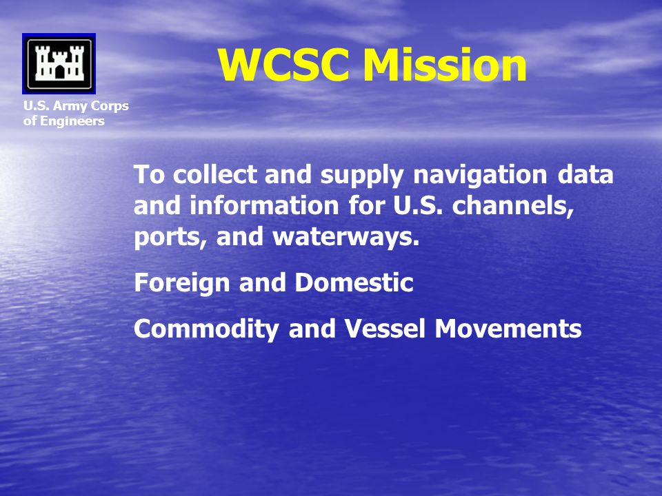 WCSC Mission U.S. Army Corps. of Engineers. To collect and supply navigation data and information for U.S. channels, ports, and waterways.