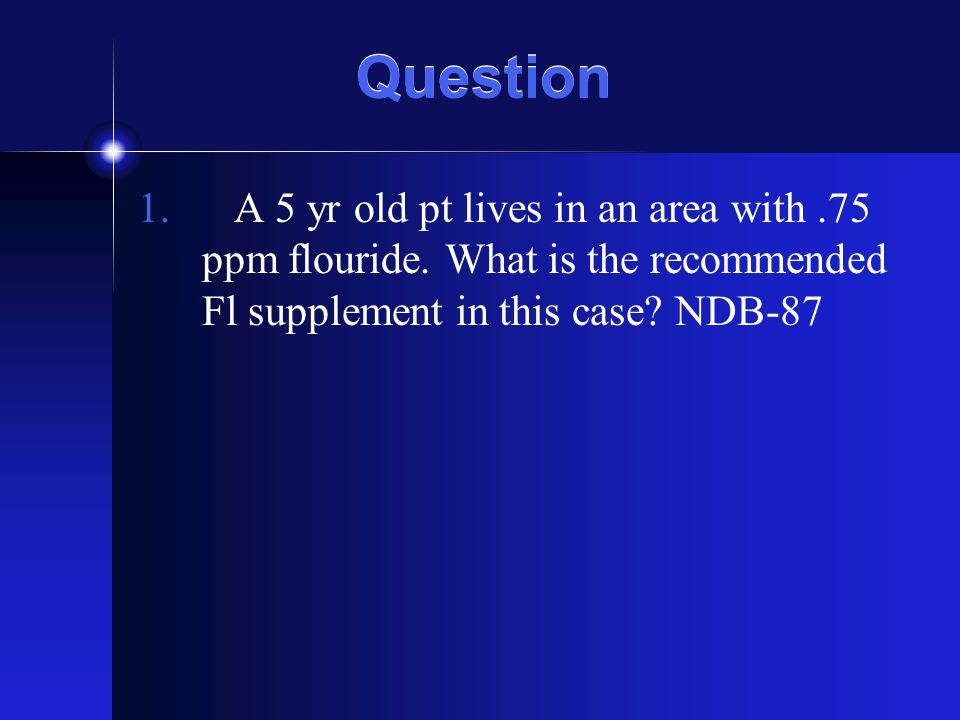 Question A 5 yr old pt lives in an area with .75 ppm flouride.