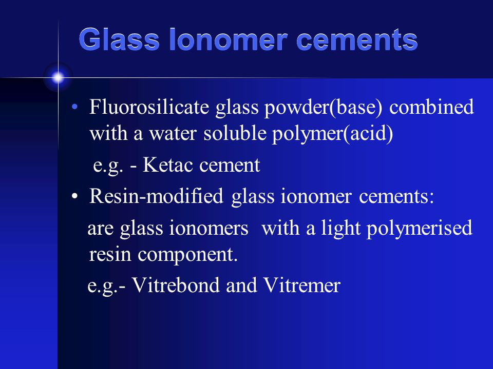 Glass Ionomer cements Fluorosilicate glass powder(base) combined with a water soluble polymer(acid)