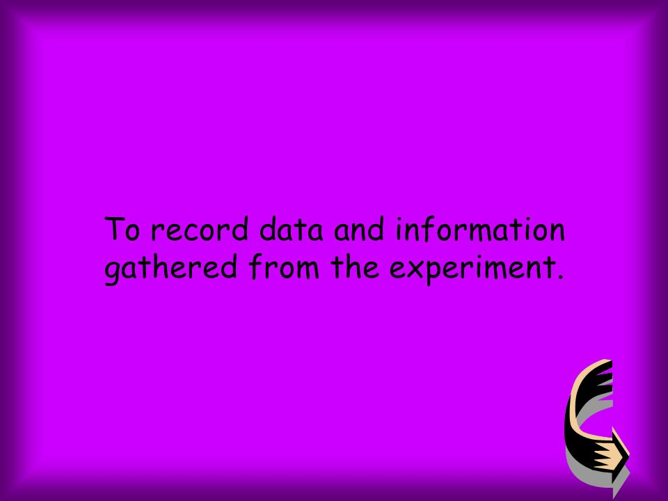 To record data and information gathered from the experiment.