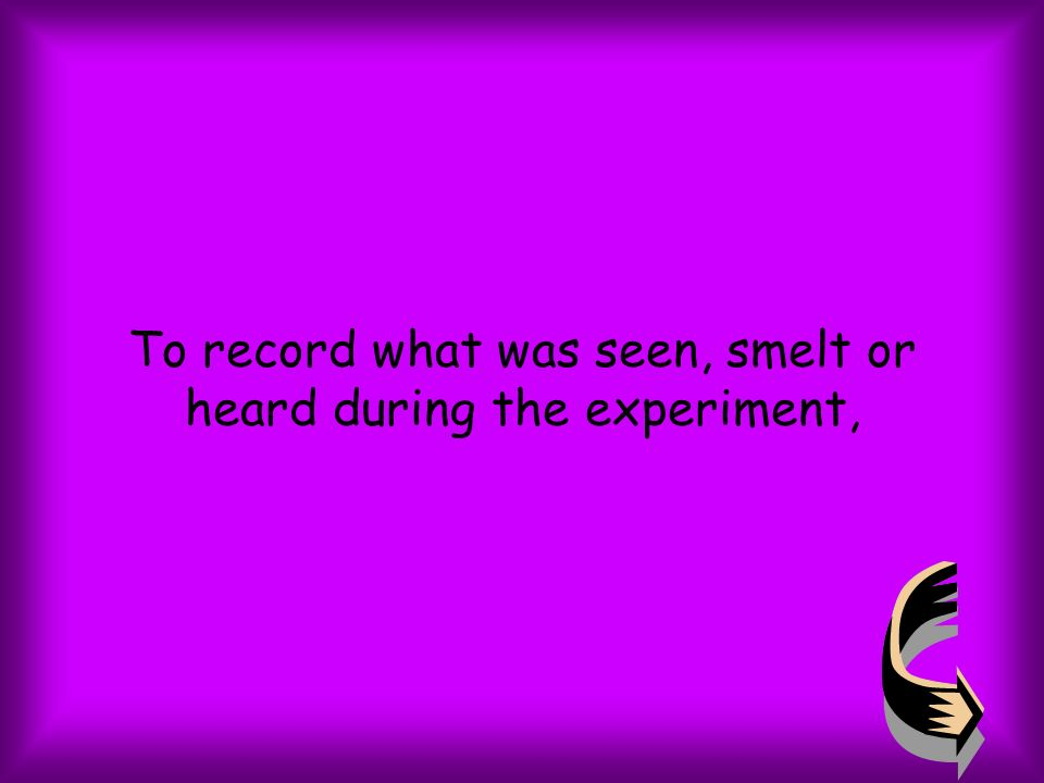 To record what was seen, smelt or heard during the experiment,