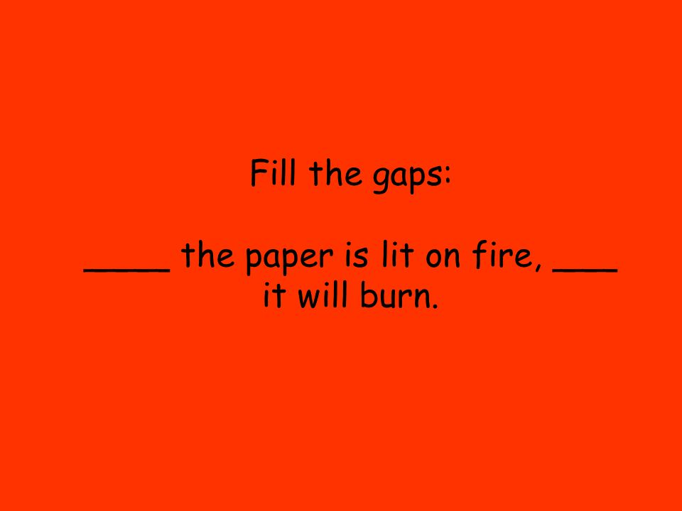 Fill the gaps: ____ the paper is lit on fire, ___ it will burn.