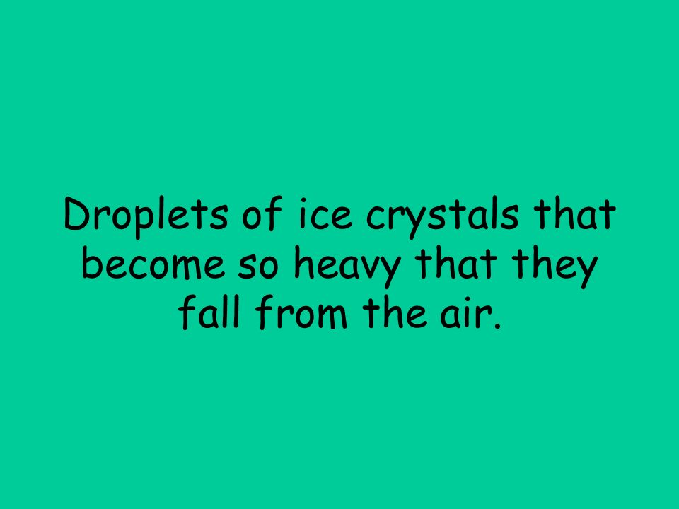 Droplets of ice crystals that become so heavy that they fall from the air.