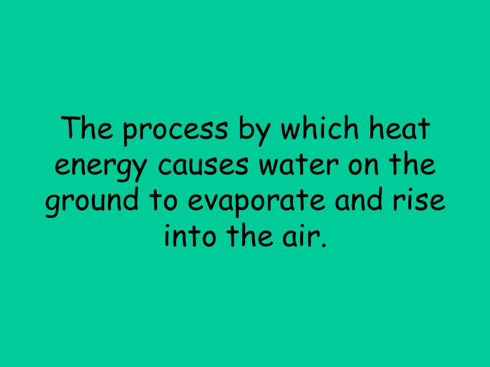 The process by which heat energy causes water on the ground to evaporate and rise into the air.