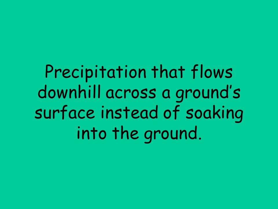 Precipitation that flows downhill across a ground's surface instead of soaking into the ground.