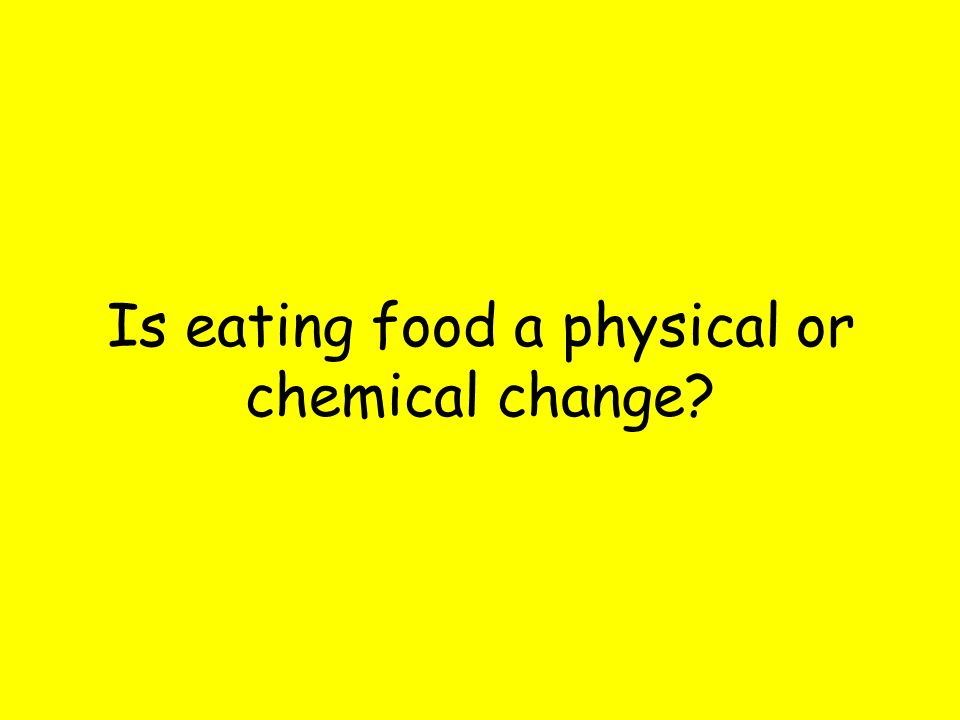 Is eating food a physical or chemical change
