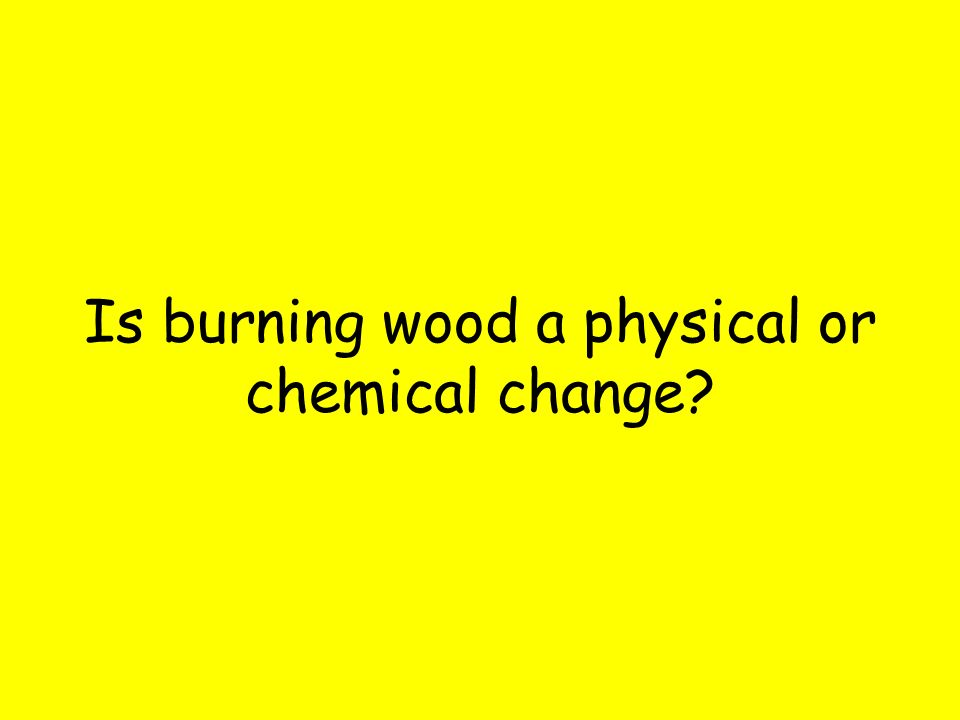 Is burning wood a physical or chemical change