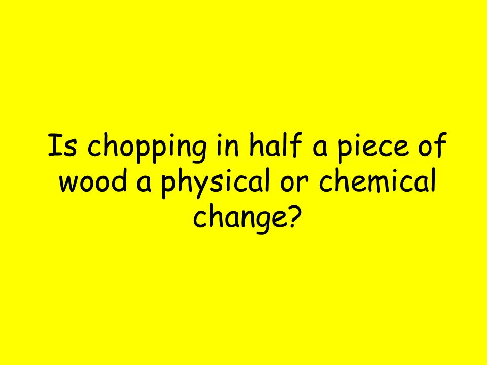 Is chopping in half a piece of wood a physical or chemical change