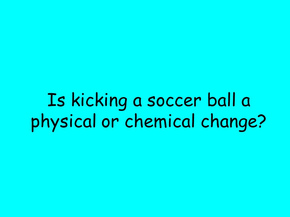 Is kicking a soccer ball a physical or chemical change