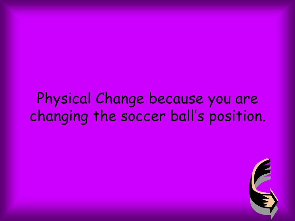 Physical Change because you are changing the soccer ball's position.