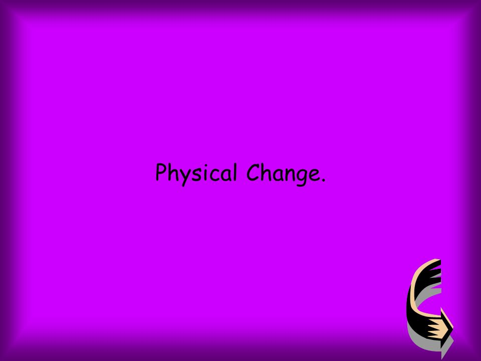 Physical Change.