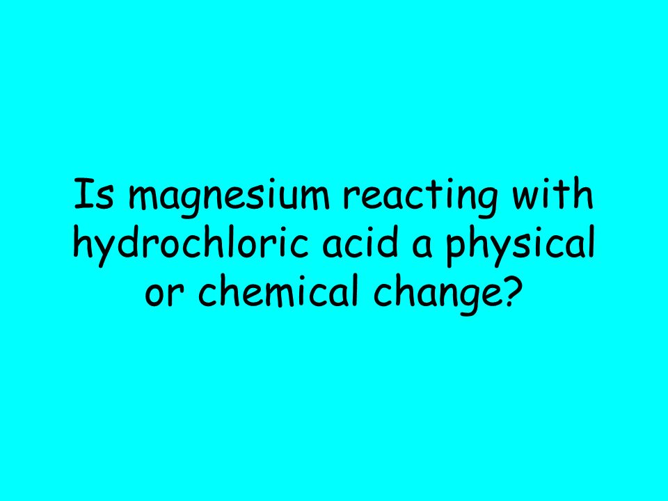 Is magnesium reacting with hydrochloric acid a physical or chemical change