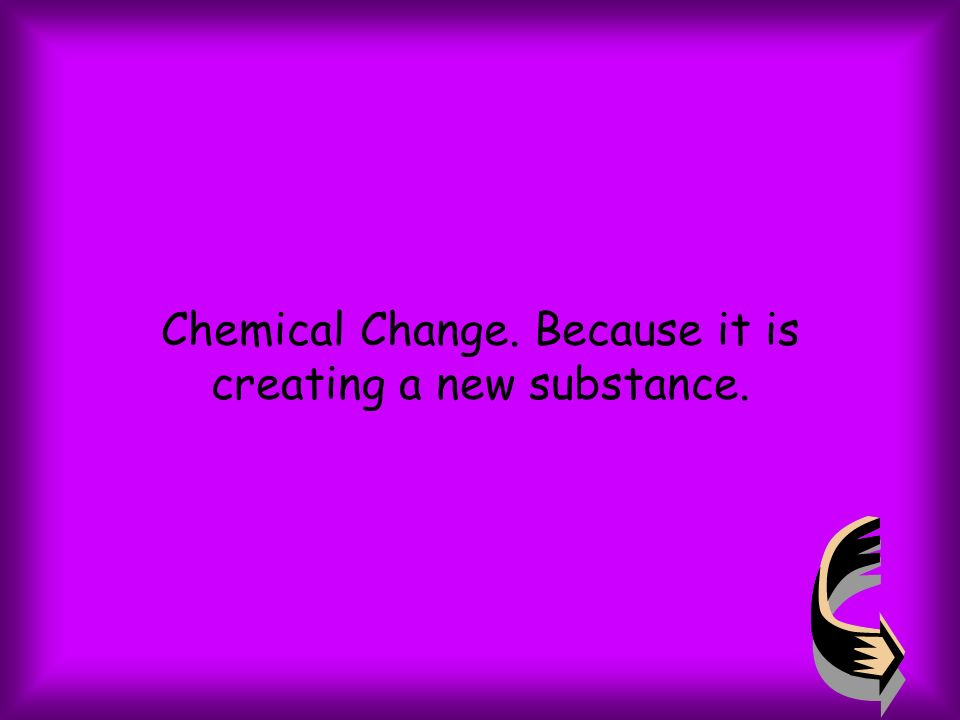 Chemical Change. Because it is creating a new substance.