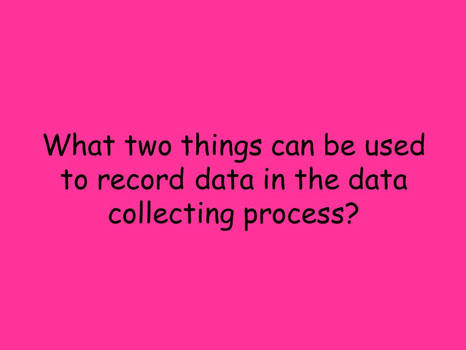 What two things can be used to record data in the data collecting process