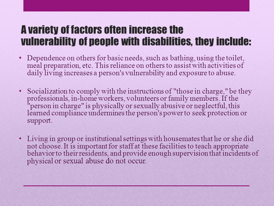 Vulnerability A variety of factors often increase the vulnerability of people with disabilities, they include: