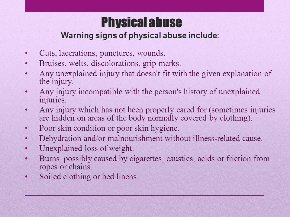 Warning signs of physical abuse include: