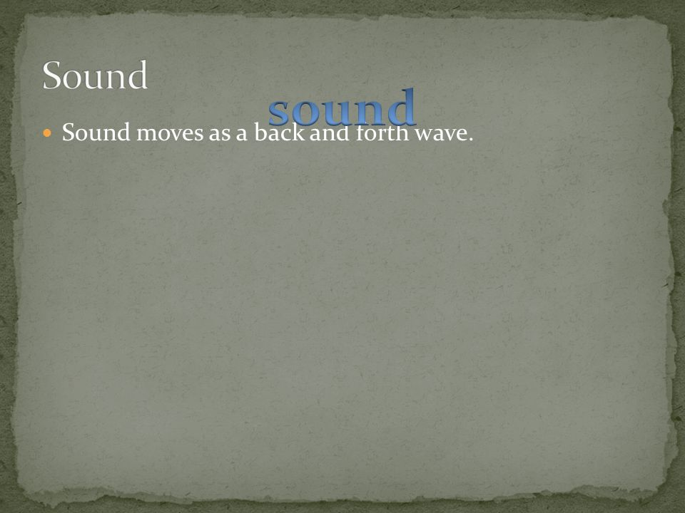 Sound sound Sound moves as a back and forth wave.