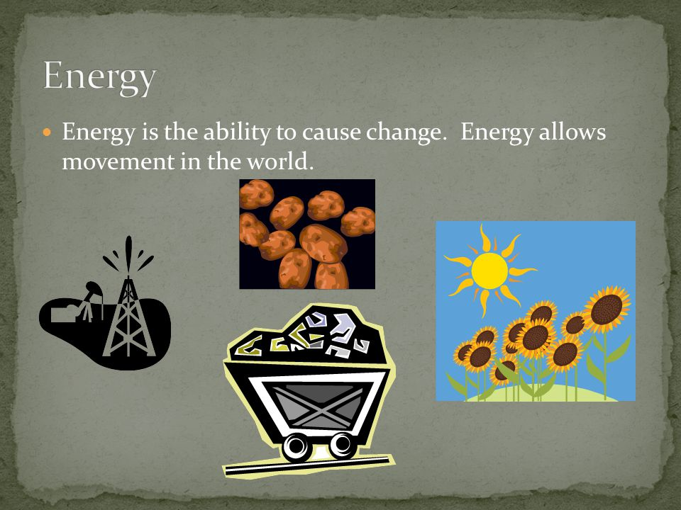 Energy Energy is the ability to cause change. Energy allows movement in the world.