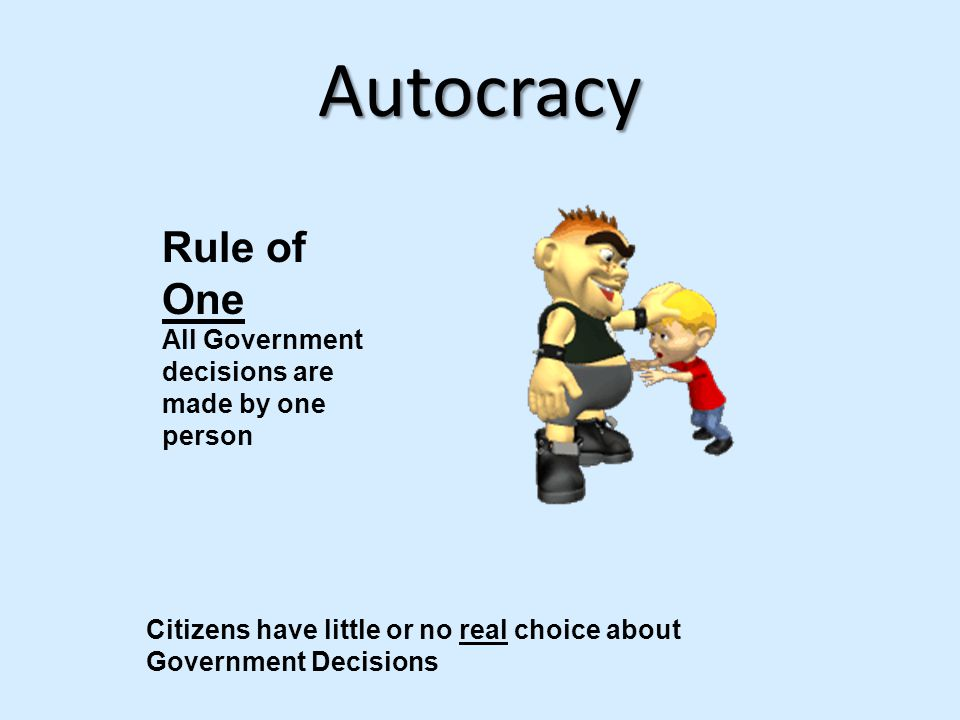 Autocracy Rule of One All Government decisions are made by one person