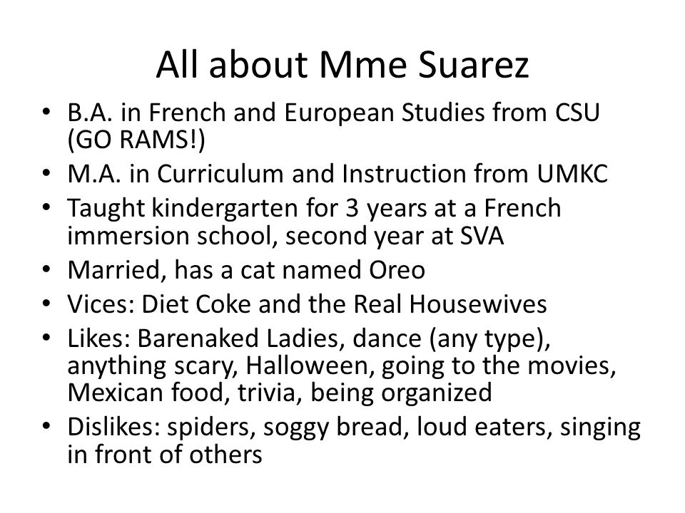 All about Mme Suarez B.A. in French and European Studies from CSU (GO RAMS!) M.A. in Curriculum and Instruction from UMKC.