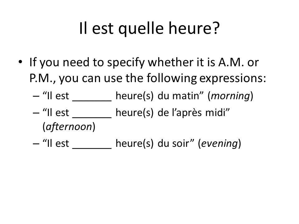 Il est quelle heure If you need to specify whether it is A.M. or P.M., you can use the following expressions: