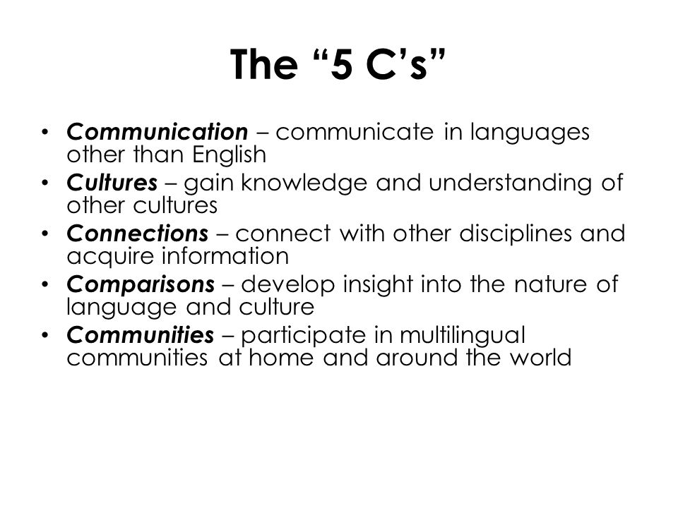 The 5 C's Communication – communicate in languages other than English. Cultures – gain knowledge and understanding of other cultures.