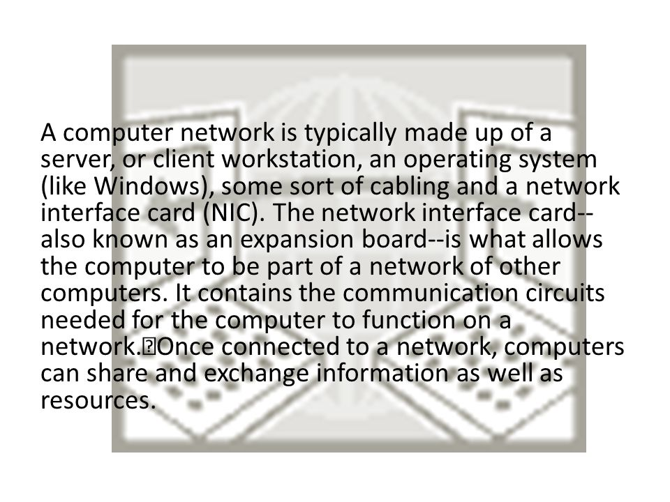 A computer network is typically made up of a server, or client workstation, an operating system (like Windows), some sort of cabling and a network interface card (NIC).