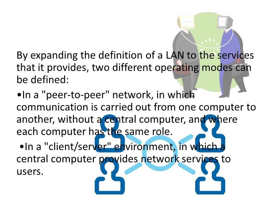 By expanding the definition of a LAN to the services that it provides, two different operating modes can be defined: •In a peer-to-peer network, in which communication is carried out from one computer to another, without a central computer, and where each computer has the same role.
