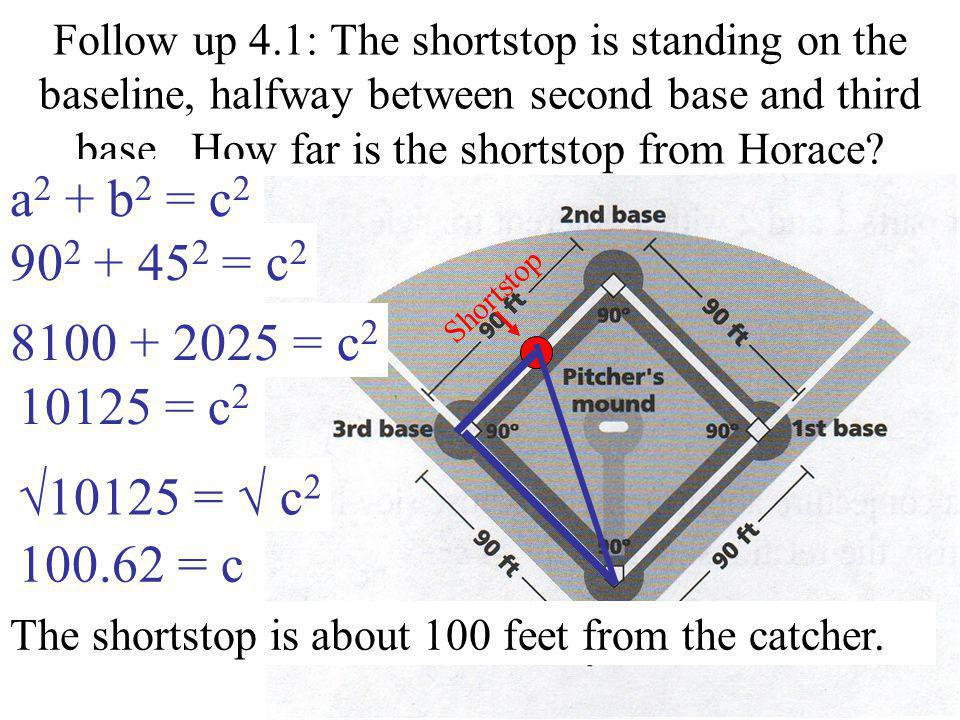 Follow up 4.1: The shortstop is standing on the baseline, halfway between second base and third base. How far is the shortstop from Horace