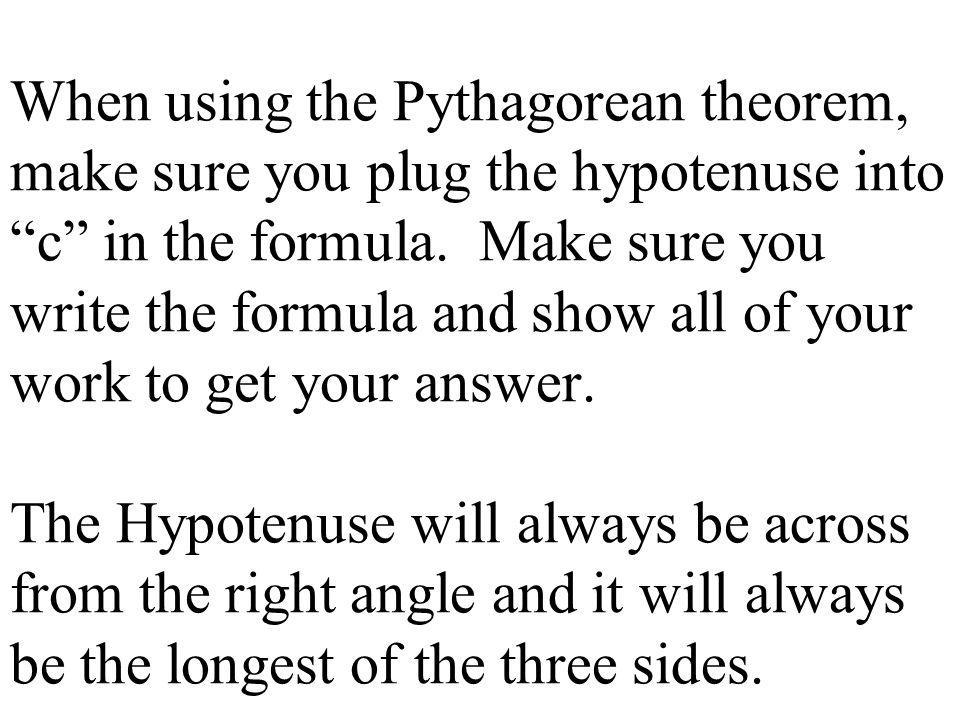 When using the Pythagorean theorem, make sure you plug the hypotenuse into c in the formula.