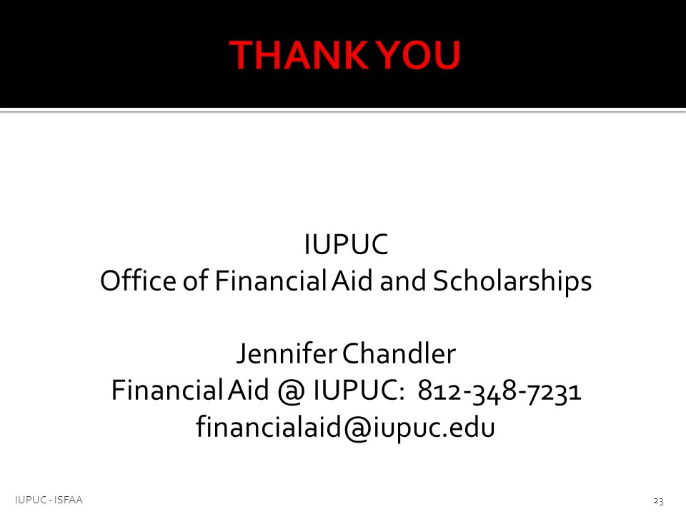 THANK YOU IUPUC Office of Financial Aid and Scholarships Jennifer Chandler Financial Aid @ IUPUC: 812-348-7231 financialaid@iupuc.edu