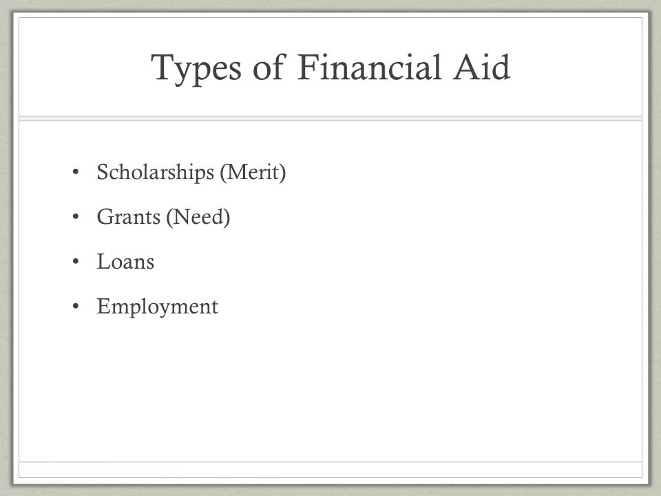 Types of Financial Aid Scholarships (Merit) Grants (Need) Loans