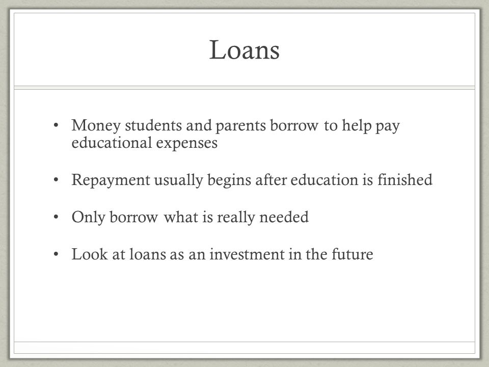 Loans Money students and parents borrow to help pay educational expenses. Repayment usually begins after education is finished.
