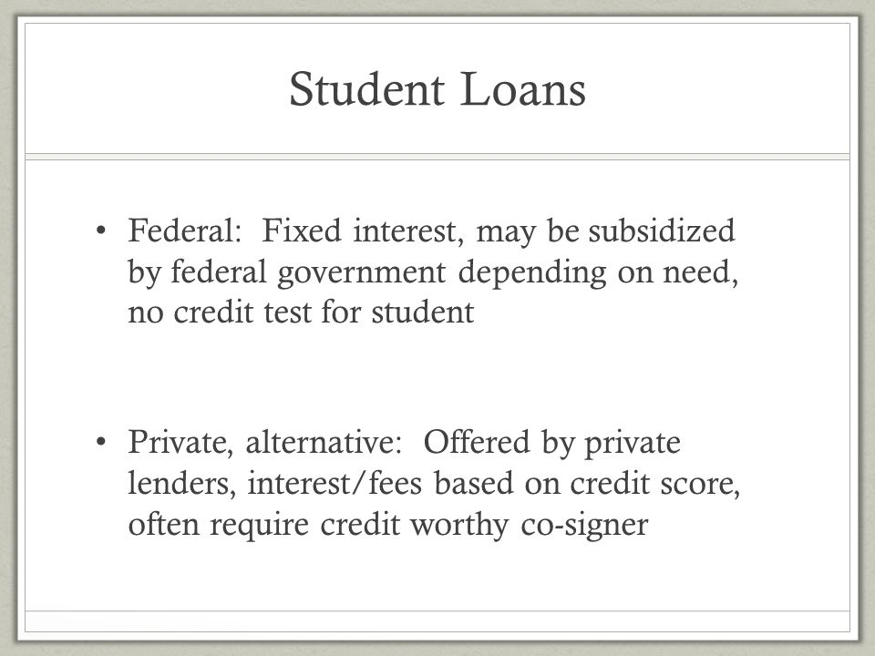 Student Loans Federal: Fixed interest, may be subsidized by federal government depending on need, no credit test for student.