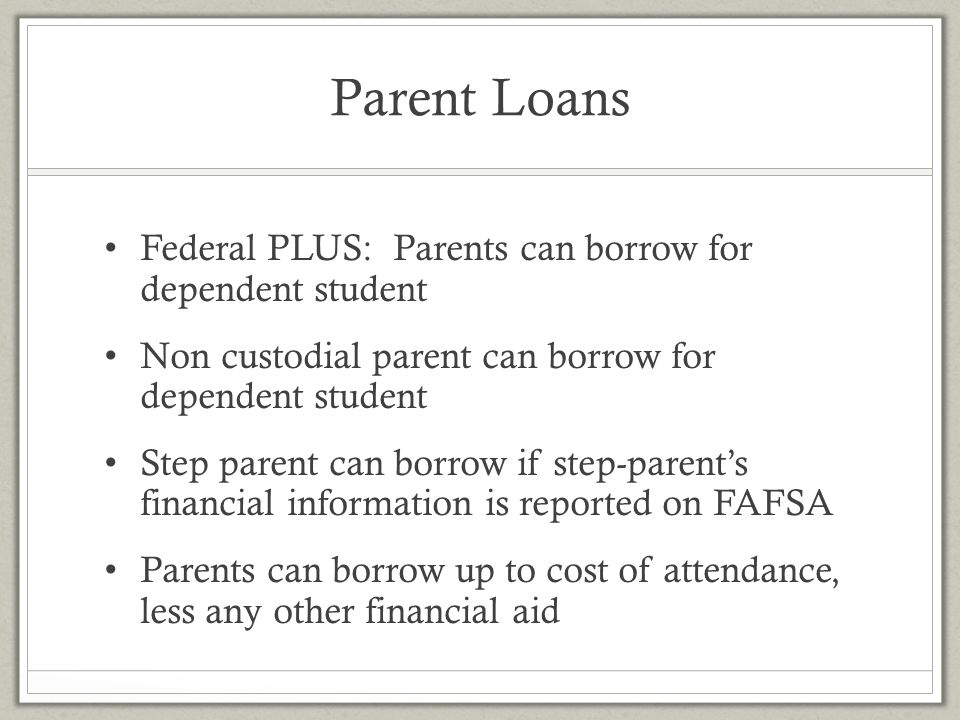 Parent Loans Federal PLUS: Parents can borrow for dependent student