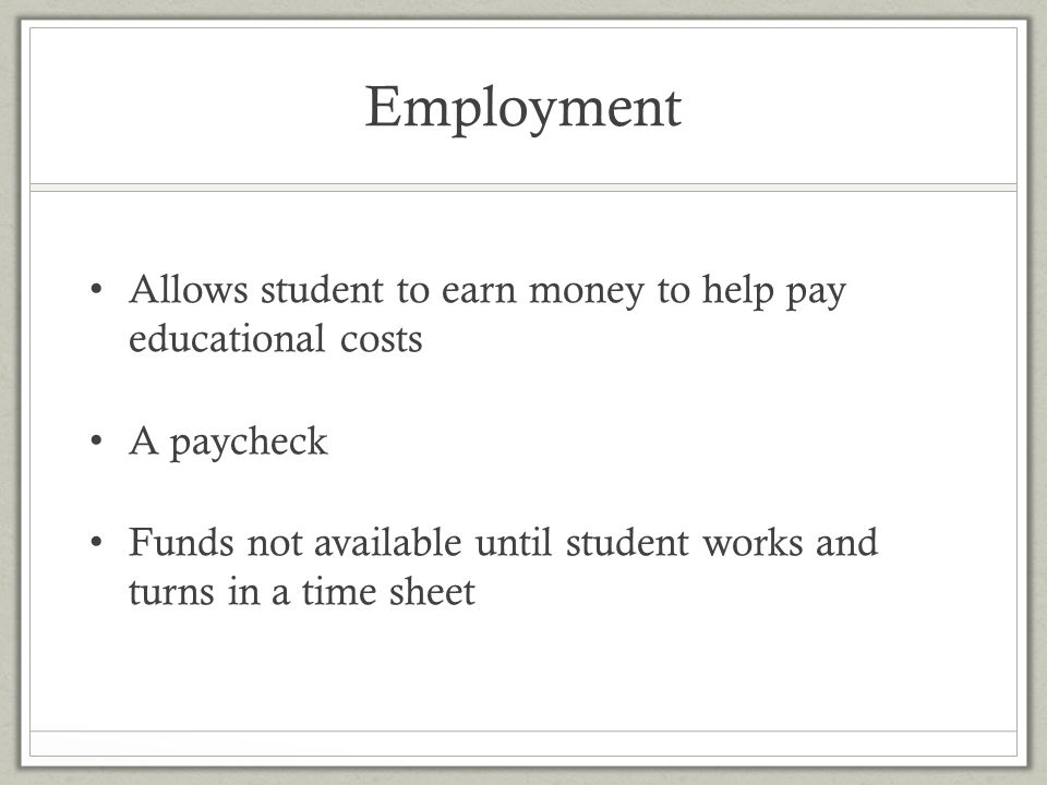 Employment Allows student to earn money to help pay educational costs