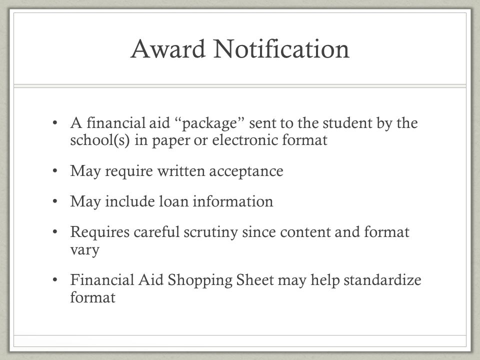 Award Notification A financial aid package sent to the student by the school(s) in paper or electronic format.