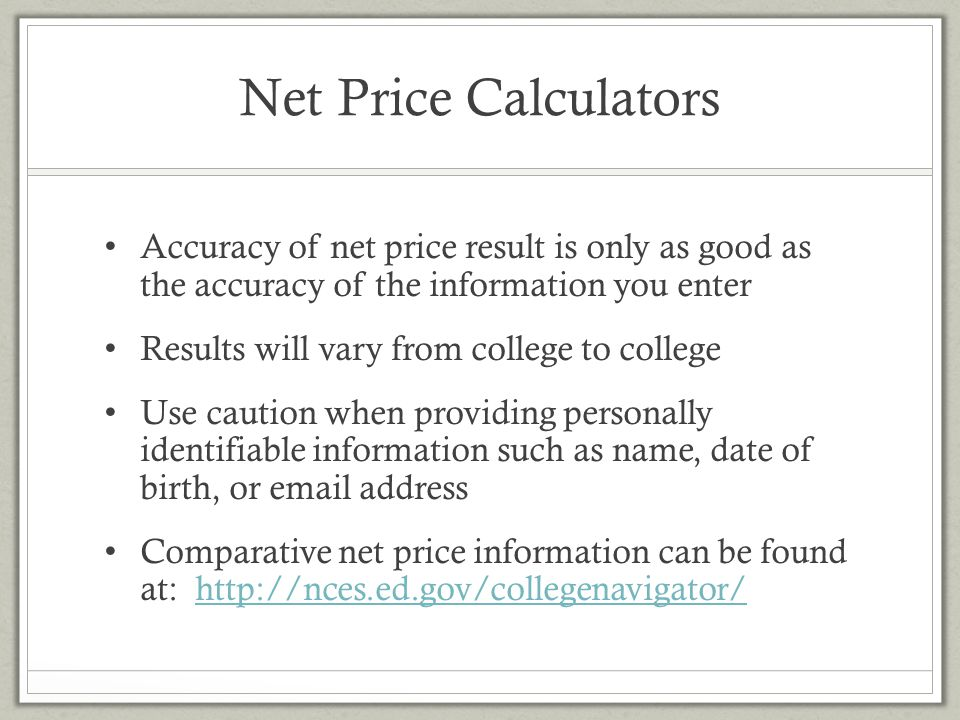 Net Price Calculators Accuracy of net price result is only as good as the accuracy of the information you enter.