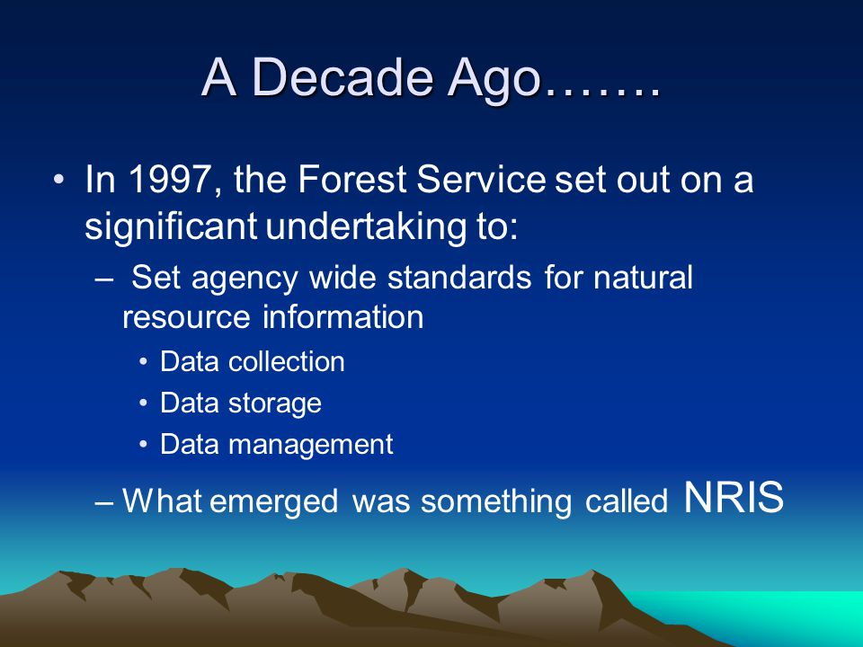 A Decade Ago……. In 1997, the Forest Service set out on a significant undertaking to: Set agency wide standards for natural resource information.