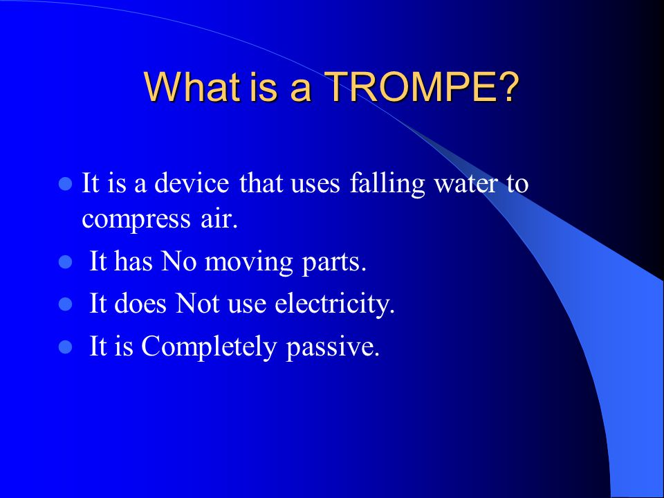 What is a TROMPE It is a device that uses falling water to compress air. It has No moving parts. It does Not use electricity.