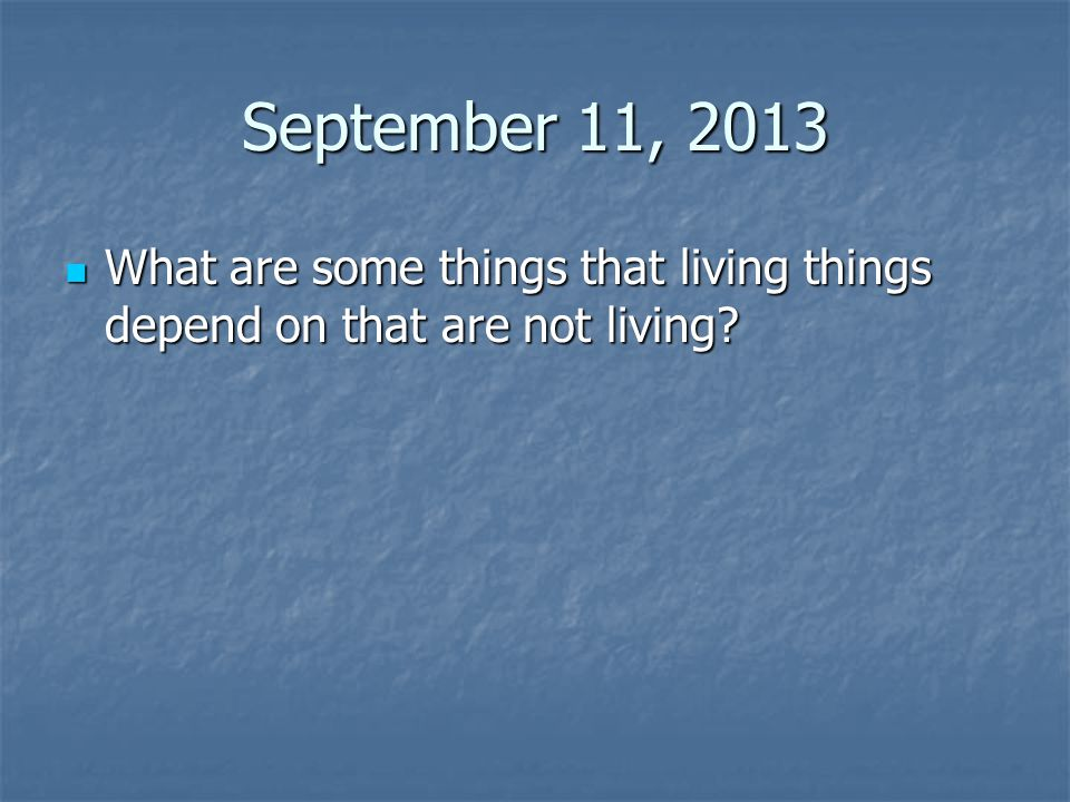 September 11, 2013 What are some things that living things depend on that are not living