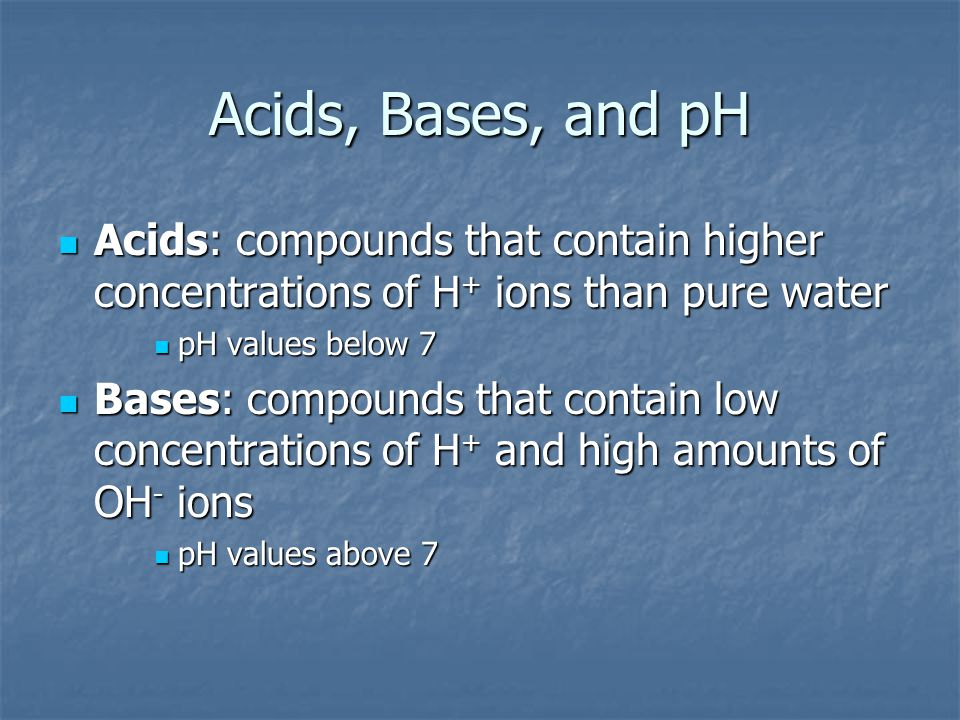 Acids, Bases, and pH Acids: compounds that contain higher concentrations of H+ ions than pure water.