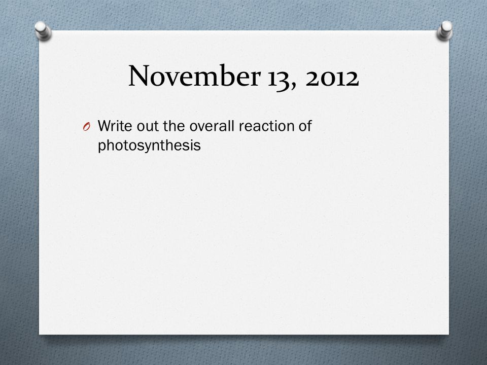 November 13, 2012 Write out the overall reaction of photosynthesis
