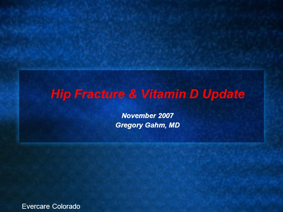Hip Fracture & Vitamin D Update November 2007 Gregory Gahm, MD