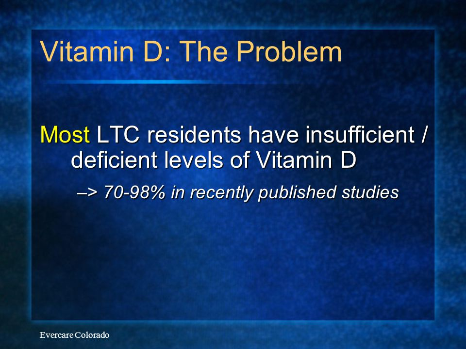 Vitamin D: The Problem Most LTC residents have insufficient / deficient levels of Vitamin D. –> 70-98% in recently published studies.