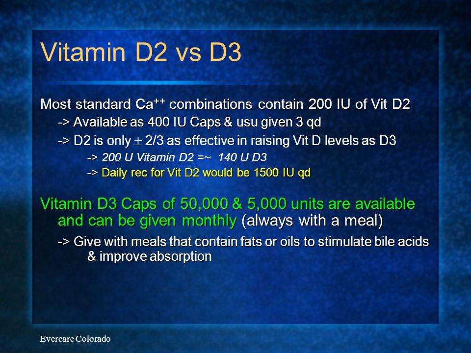 Vitamin D2 vs D3 Most standard Ca++ combinations contain 200 IU of Vit D2. -> Available as 400 IU Caps & usu given 3 qd.