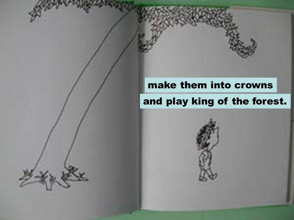 make them into crowns and play king of the forest.