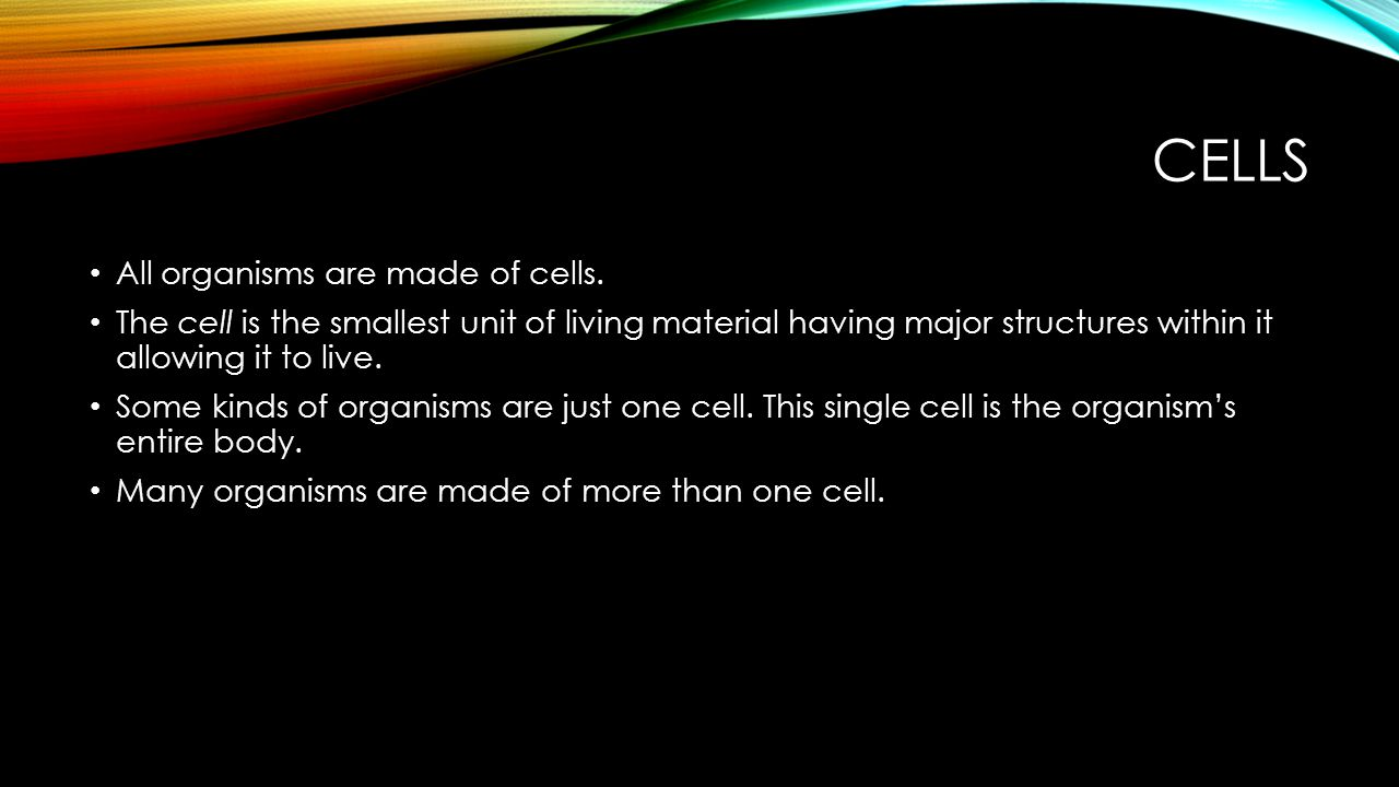 Cells All organisms are made of cells.