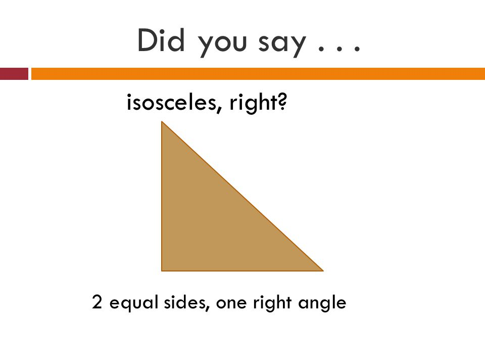 Did you say isosceles, right 2 equal sides, one right angle